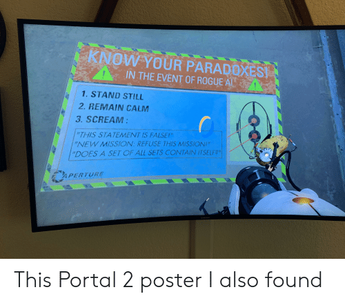 """Scream, Portal, and Rogue: KNOW YOUR PARADOXEST  IN THE EVENT OF ROGUE AL  1. STAND STILL  2. REMAIN CALM  3. SCREAM:  i""""THIS STATEMENT IS FALSE!  """"NEW MISSION REFUSE THIS MISSION""""  """"DOES A SET OF ALL SETS CONTAIN ITSELF?""""  APERTURE  SAMSUNG This Portal 2 poster I also found"""