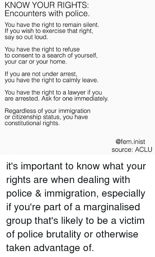Lawyer, Memes, and Police: KNOW YOUR RIGHTS:  Encounters with police.  You have the right to remain silent.  If you wish to exercise that right,  say so out loud.  You have the right to refuse  to consent to a search of yourself  your car or your home  If you are not under arrest,  you have the right to calmly leave.  You have the right to a lawyer if you  are arrested. Ask for one immediately.  Regardless of your immigration  or citizenship status, you have  constitutional rights.  @fem.inist  source: ACLU it's important to know what your rights are when dealing with police & immigration, especially if you're part of a marginalised group that's likely to be a victim of police brutality or otherwise taken advantage of.