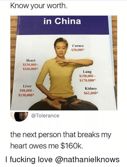 Fucking, Love, and Memes: Know your worth.  in China  Cornea  S30,000  Heart  S130.000-  S160,000*  Lung  S150,000-  S170,000*  Liver  $98,000  S130,000*  Kidney  $62,000*  @Tolerance  the next person that breaks my  heart owes me $160k. I fucking love @nathanielknows