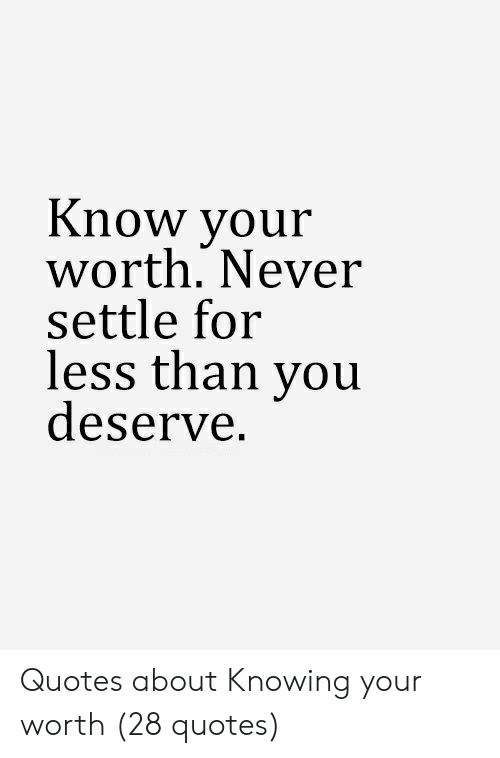 Know Your Worth Never Settle for Less Than You Deserve ...