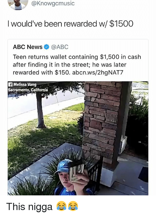 Abc, Funny, and News: @Knowacmusic  I would've been rewarded w/ $1500  ABC News@ABC  Teen returns wallet containing $1,500 in cash  after finding it in the street; he was later  rewarded with $150. abcn.ws/2hgNAT7  fMelissa Vang  Sacramento, California  ES This nigga 😂😂