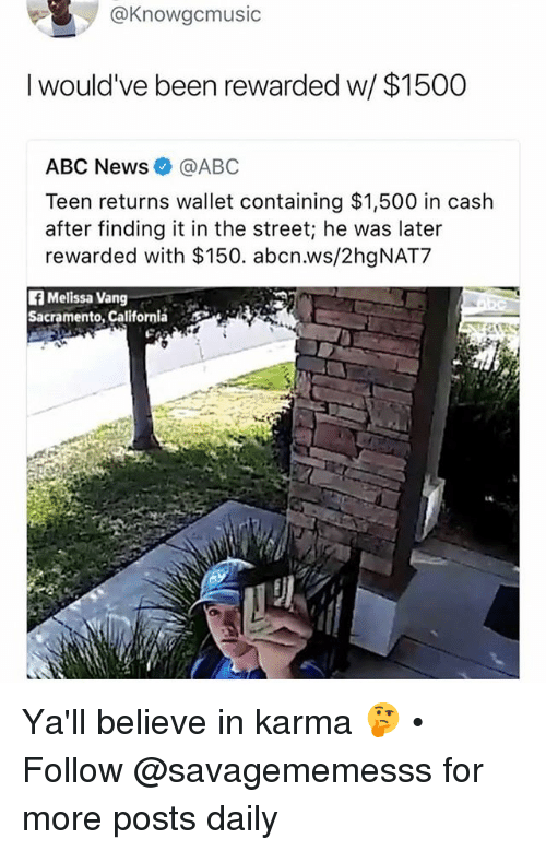 Abc, Memes, and News: @Knowgcmusic  I would've been rewarded w/ $1500  ABC NeWs@ABC  Teen returns wallet containing $1,500 in cash  after finding it in the street; he was later  rewarded with $150. abcn.ws/2hgNAT7  fi Melissa Vang  Sacramento, Californiá  LS Ya'll believe in karma 🤔 • Follow @savagememesss for more posts daily