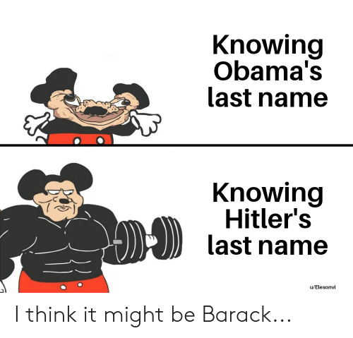Reddit, Knowing, and Name: Knowing  Obama's  last name  Knowing  Hitler's  last name  u/Elesonvi I think it might be Barack...