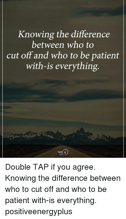 Memes, Patient, and 🤖: Knowing the difference  between who to  cut off and who to be patient  with-is everything  POSITIVE Double TAP if you agree. Knowing the difference between who to cut off and who to be patient with-is everything. positiveenergyplus