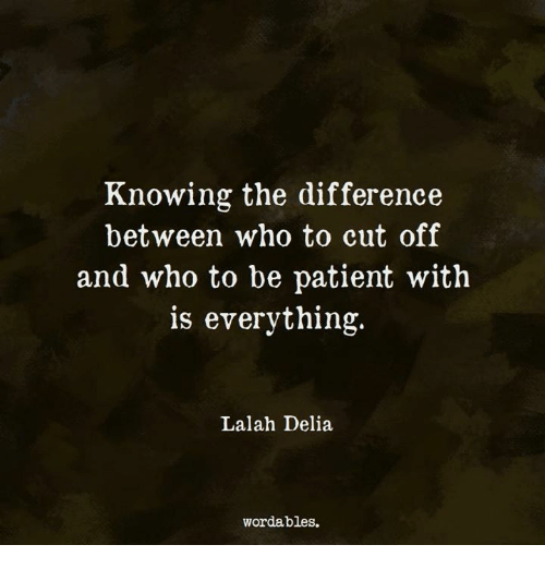 Patient, Who, and Knowing: Knowing the difference  between who to cut off  and who to be patient with  is everything.  Lalah Delia  wordables.