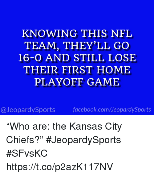 """Facebook, Kansas City Chiefs, and Nfl: KNOWING THIS NFL  TEAM, THEY'LL GO  16-0 AND STILL LOSE  THEIR FIRST HOME  PLAYOFF GAME  @JeopardySports facebook.com/JeopardySports """"Who are: the Kansas City Chiefs?"""" #JeopardySports #SFvsKC https://t.co/p2azK117NV"""