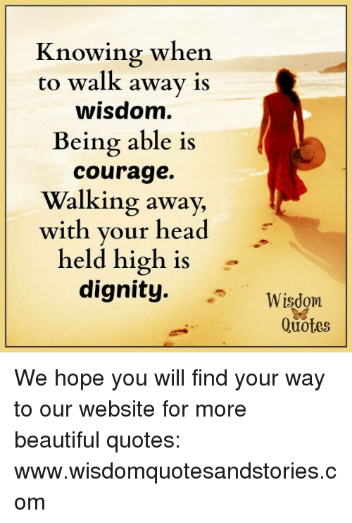Knowing When To Walk Away Is Wisdom Being Able Is Courage Walking