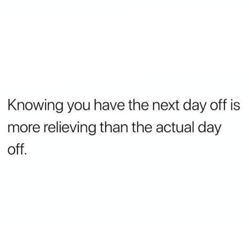 Relationships, Next, and Knowing: Knowing you have the next day off is  more relieving than the actual day  off