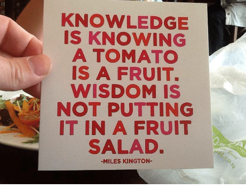 Knowledge, Wisdom, and Tomato: KNOWLEDGE  IS KNOWING  A TOMATO  IS A FRUIT.  WISDOM IS  NOT PUTTING  IT IN A FRUIT  SALAD  -MILES KINGTON-