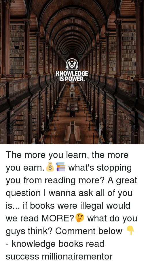 Books, Memes, and Power: KNOWLEDGE  IS POWER.  1- The more you learn, the more you earn.💰📚 what's stopping you from reading more? A great question I wanna ask all of you is... if books were illegal would we read MORE?🤔 what do you guys think? Comment below 👇 - knowledge books read success millionairementor