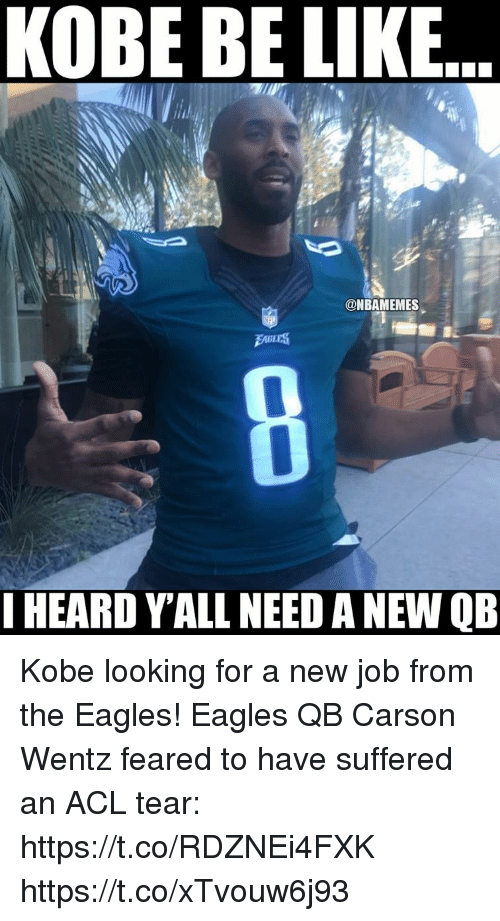 Be Like, Philadelphia Eagles, and Kobe: KOBE BE LIKE  @NBAMEMES  I HEARD Y'ALL NEED A NEW QB Kobe looking for a new job from the Eagles! Eagles QB Carson Wentz feared to have suffered an ACL tear: https://t.co/RDZNEi4FXK https://t.co/xTvouw6j93