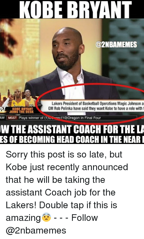 Basketball, Head, and Kobe Bryant: KOBE BRYANT  @2NBAMEMES  Lakers President of Basketball 0perations Magic Johnson a  KOBE BRYANT  GM Rob Pelinka have said they want Kobe to have a role with t  t JOINS THE DESK  AW MSST  Plays winner of (1)UConn N10) Oregon in Final Four  W THE ASSISTANTCOACH FOR THELA  ES OF BECOMING HEAD COACHIN THE NEAR I Sorry this post is so late, but Kobe just recently announced that he will be taking the assistant Coach job for the Lakers! Double tap if this is amazing😨 - - - Follow @2nbamemes