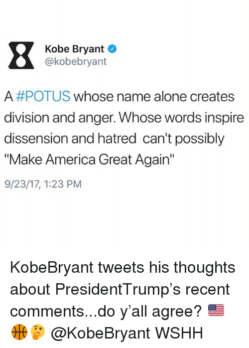 "Being Alone, America, and Kobe Bryant: Kobe Bryant  @kobebryant  A #POTUS whose name alone creates  division and anger. Whose words inspire  dissension and hatred can't possibly  ""Make America Great Again""  9/23/17, 1:23 PM KobeBryant tweets his thoughts about PresidentTrump's recent comments...do y'all agree? 🇺🇸🏀🤔 @KobeBryant WSHH"