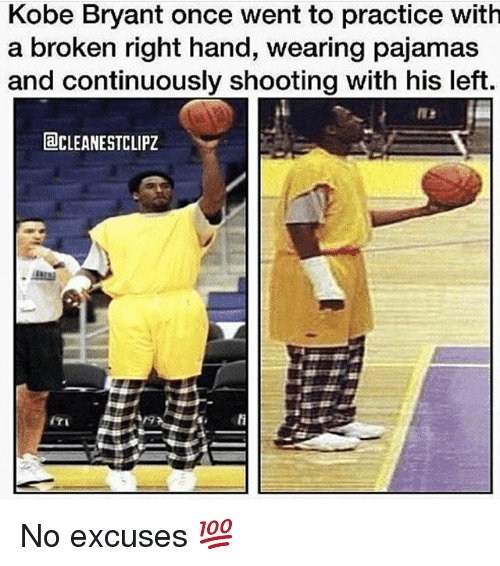 Kobe Bryant, Memes, and Kobe: Kobe Bryant once went to practice with  a broken right hand, wearing pajamas  and continuously shooting with his left  aCLEANESTCLIPZ  ITE No excuses 💯