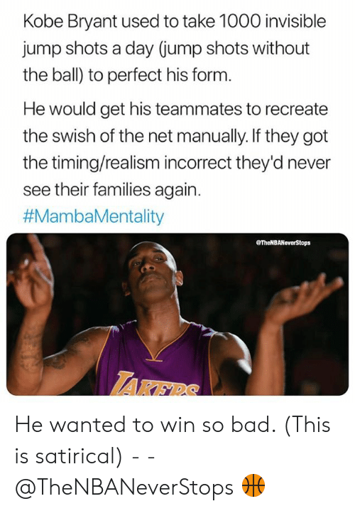 Bad, Kobe Bryant, and Kobe: Kobe Bryant used to take 1000 invisible  jump shots a day (jump shots without  the ball) to perfect his form  He would get his teammates to recreate  the swish of the net manually. If they got  the timing/realism incorrect they'd never  see their families again.  #MambaMentality  TheNBANeverStops  AKER He wanted to win so bad. (This is satirical) - - @TheNBANeverStops 🏀