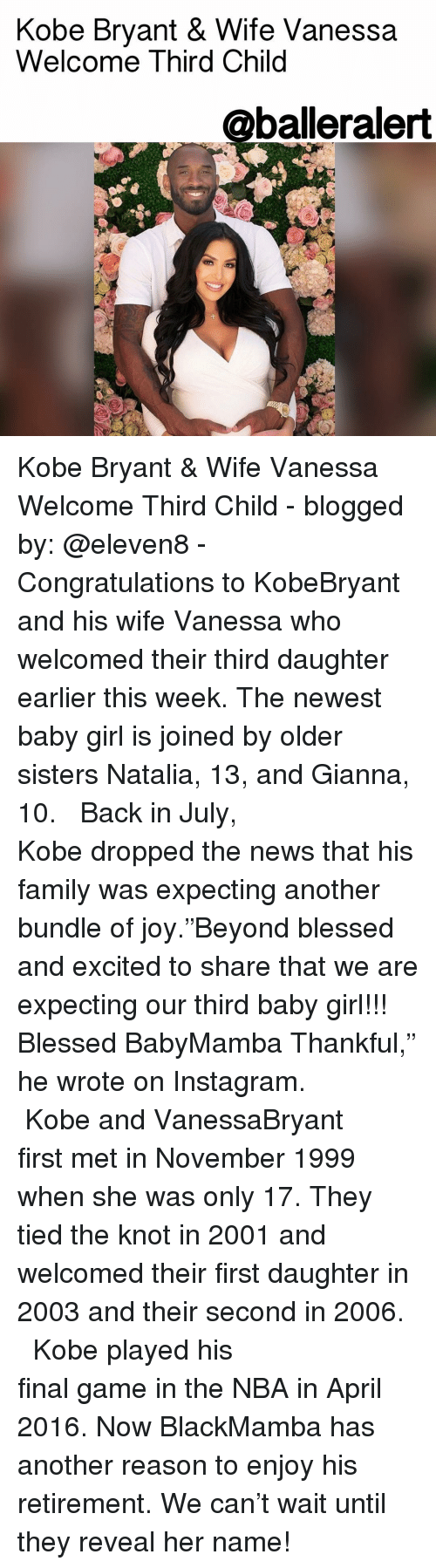 """Kobe Bryant, Memes, and Blog: Kobe Bryant & Wife Vanessa  Welcome Third Child  @balleralert Kobe Bryant & Wife Vanessa Welcome Third Child - blogged by: @eleven8 - ⠀⠀⠀⠀⠀⠀⠀⠀⠀ ⠀⠀⠀⠀⠀⠀⠀⠀⠀ Congratulations to KobeBryant and his wife Vanessa who welcomed their third daughter earlier this week. The newest baby girl is joined by older sisters Natalia, 13, and Gianna, 10. ⠀⠀⠀⠀⠀⠀⠀⠀⠀ ⠀⠀⠀⠀⠀⠀⠀⠀⠀ Back in July, Kobe dropped the news that his family was expecting another bundle of joy.""""Beyond blessed and excited to share that we are expecting our third baby girl!!! Blessed BabyMamba Thankful,"""" he wrote on Instagram. ⠀⠀⠀⠀⠀⠀⠀⠀⠀ ⠀⠀⠀⠀⠀⠀⠀⠀⠀ Kobe and VanessaBryant first met in November 1999 when she was only 17. They tied the knot in 2001 and welcomed their first daughter in 2003 and their second in 2006. ⠀⠀⠀⠀⠀⠀⠀⠀⠀ ⠀⠀⠀⠀⠀⠀⠀⠀⠀ Kobe played his final game in the NBA in April 2016. Now BlackMamba has another reason to enjoy his retirement. We can't wait until they reveal her name!"""