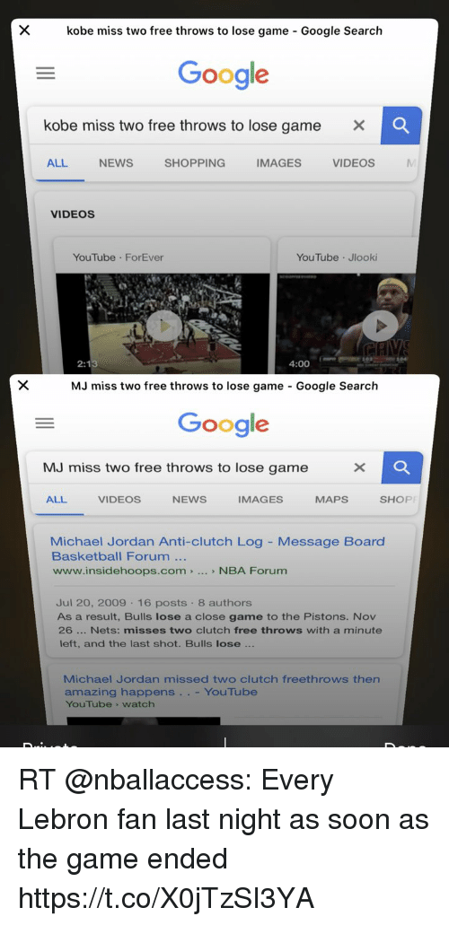Basketball, Google, and Memes: kobe miss two free throws to lose game - Google Search  Google  kobe miss two free throws to lose game X  ALL NEWS SHOPPING IMAGES VIDEOS  VIDEOS  YouTube ForEver  YouTube Jlooki  4:00  MJ miss two free throws to lose game - Google Search  Google  MJ miss two free throws to lose game  ALL  VIDEOS  NEWS  IMAGES  MAPS  SHOP  Michael Jordan Anti-clutch Log - Message Board  Basketball Forum  www.insidehoops.com> NBA Forum  Jul 20, 2009 16 posts 8 authors  As a result, Bulls lose a close game to the Pistons. Nov  26 Nets: misses two clutch free throws with a minute  left, and the last shot. Bulls lose  Michael Jordan missed two clutch freethrows ther  amazing happens . .- YouTube  YouTube 》 watch RT @nballaccess: Every Lebron fan last night as soon as the game ended https://t.co/X0jTzSI3YA