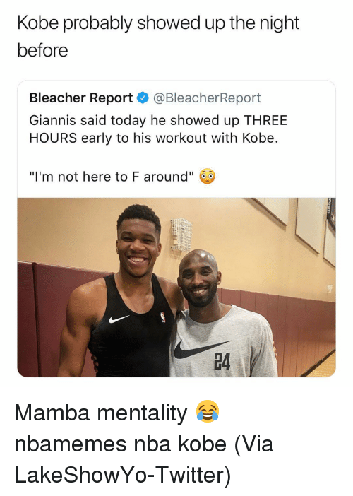 """Basketball, Nba, and Sports: Kobe probably showed up the night  before  Bleacher Report @BleacherReport  Giannis said today he showed up THREE  HOURS early to his workout with Kobe  """"I'm not here to F around""""  4 Mamba mentality 😂 nbamemes nba kobe (Via LakeShowYo-Twitter)"""