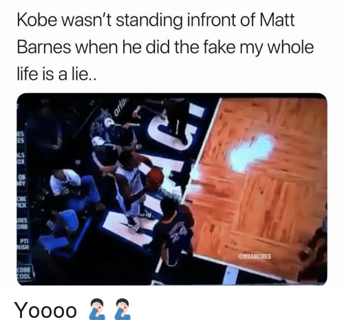 Fake, Life, and Nba: Kobe wasn't standing infront of Matt  Barnes when he did the fake my whole  life is a lie  ES  ES  LS  oX  08  CK  DES  ORD  PT  SH  @NBAMEMES  COBE  OOL Yoooo 🤦🏻‍♂️🤦🏻‍♂️