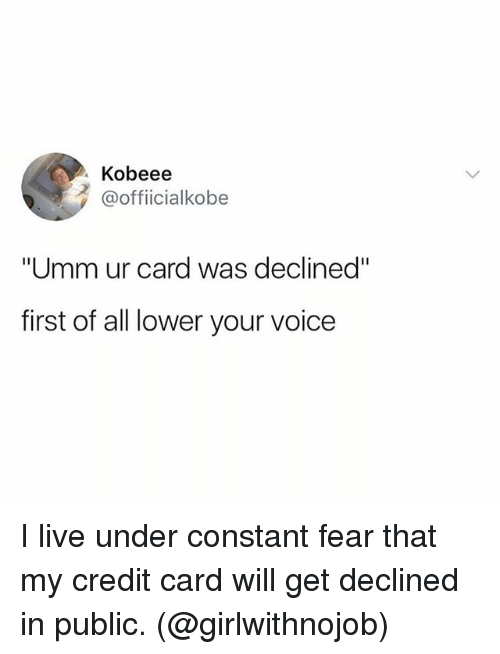 """Live, Voice, and Girl Memes: Kobeee  @officialkobe  """"Umm ur card was declined""""  first of all lower your voice I live under constant fear that my credit card will get declined in public. (@girlwithnojob)"""