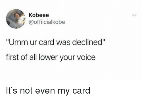"""Funny, Voice, and Girl Memes: Kobeee  @officialkobe  """"Umm ur card was declined""""  first of all lower your voice It's not even my card"""