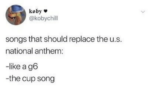 National Anthem, Songs, and Song: koby  @kobychill  songs that should replace the u.s  national anthem  -like a g6  -the cup song