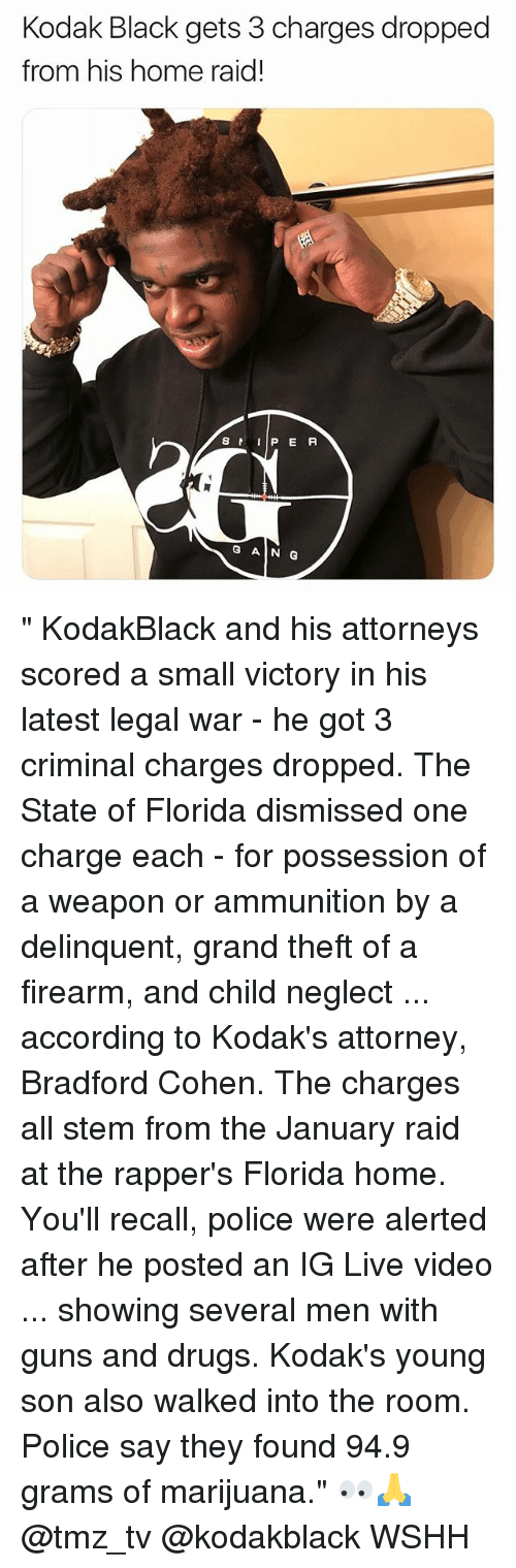 "Drugs, Guns, and Memes: Kodak Black gets 3 charges dropped  from his home raid!  S  P E R  G AIN G "" KodakBlack and his attorneys scored a small victory in his latest legal war - he got 3 criminal charges dropped. The State of Florida dismissed one charge each - for possession of a weapon or ammunition by a delinquent, grand theft of a firearm, and child neglect ... according to Kodak's attorney, Bradford Cohen. The charges all stem from the January raid at the rapper's Florida home. You'll recall, police were alerted after he posted an IG Live video ... showing several men with guns and drugs. Kodak's young son also walked into the room. Police say they found 94.9 grams of marijuana."" 👀🙏 @tmz_tv @kodakblack WSHH"