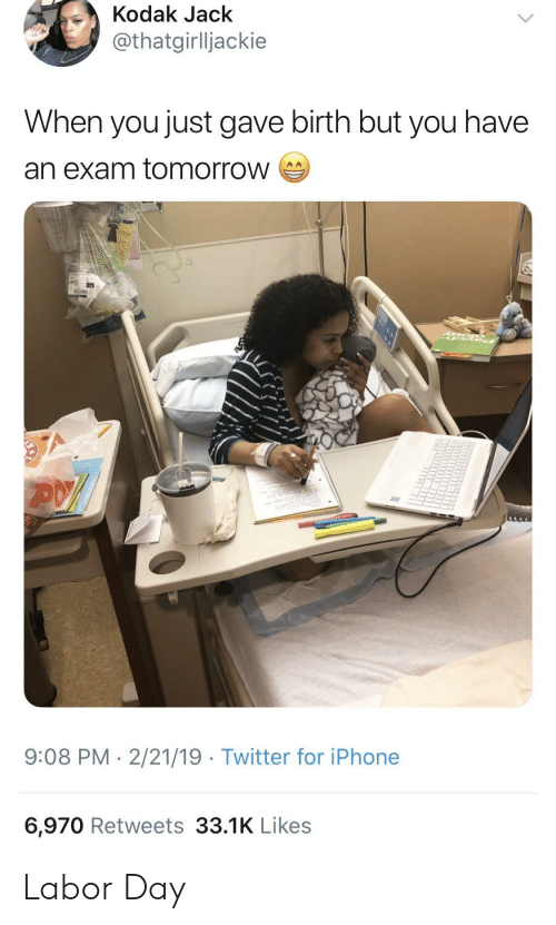 Blackpeopletwitter, Funny, and Iphone: Kodak Jack  thatgirlljackie  When you just gave birth but you have  an exam tomorrow  9:08 PM-2/21/19 Twitter for iPhone  6,970 Retweets 33.1K Likes Labor Day