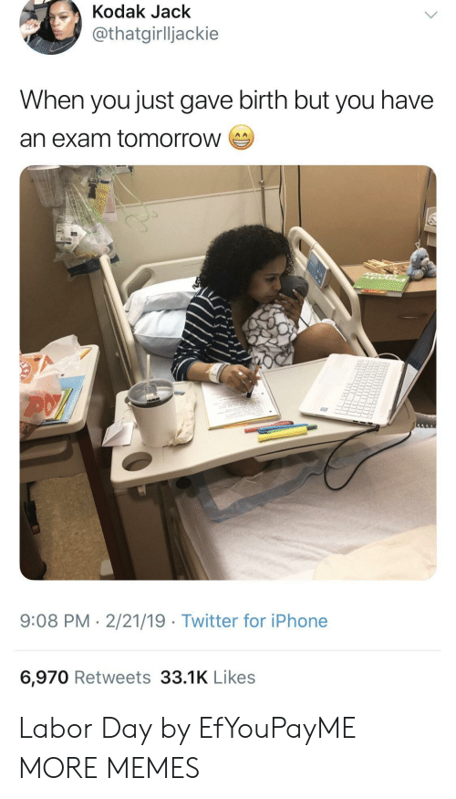 Dank, Iphone, and Memes: Kodak Jack  thatgirlljackie  When you just gave birth but you have  an exam tomorrow  9:08 PM-2/21/19 Twitter for iPhone  6,970 Retweets 33.1K Likes Labor Day by EfYouPayME MORE MEMES