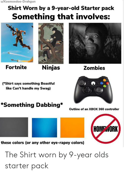 Starter Packs, Swag, and Zombies: /Koemoedoe-Drahgun  Shirt Worn by a 9-year-old Starter pack  Something that involves:  Fortnite  Ninjas  Zombies  (*Shirt says something Boastful  like Can't handle my Swag)  *Something Dabbing  Outline of an XBOX 360 controller  HOMEWORK  these colors (or any other eye-rapey colors) The Shirt worn by 9-year olds starter pack