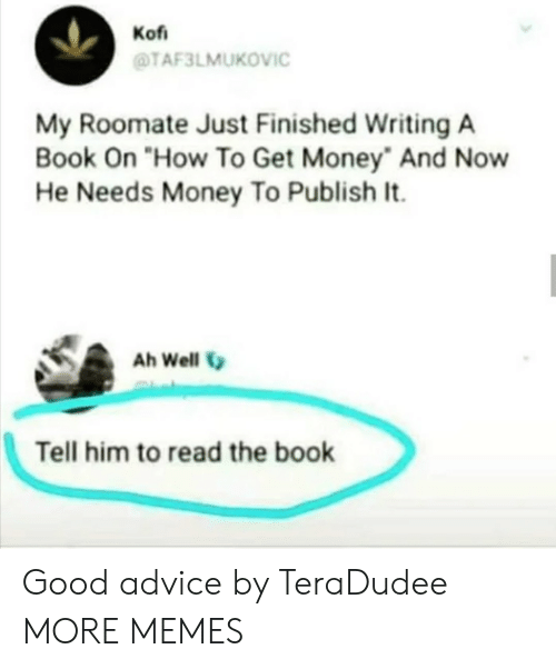 "Advice, Dank, and Get Money: Kof  TAF3LMUKOVIC  My Roomate Just Finished Writing A  Book On ""How To Get Money And Now  He Needs Money To Publish It.  Ah Well  Tell him to read the book Good advice by TeraDudee MORE MEMES"