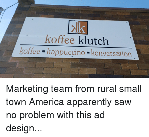 America, Apparently, and Saw: koffee klutch  koffee kappuccino konversation Marketing team from rural small town America apparently saw no problem with this ad design...