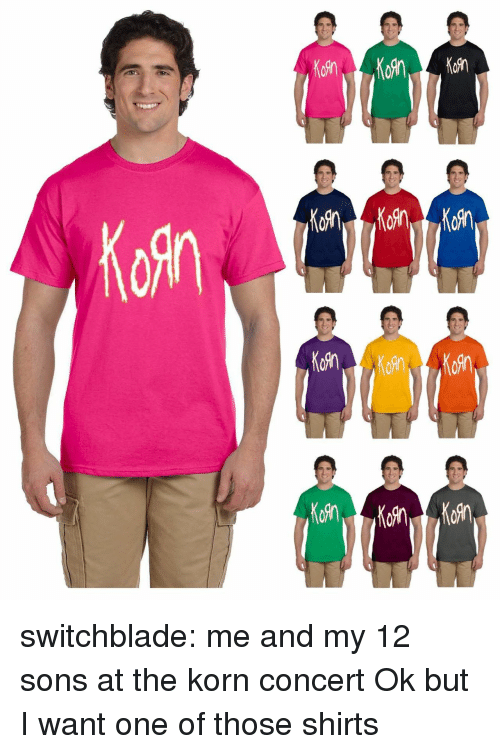 Target, Tumblr, and Blog: Kofn  KoRn  M6Rn switchblade: me and my 12 sons at the korn concert  Ok but I want one of those shirts