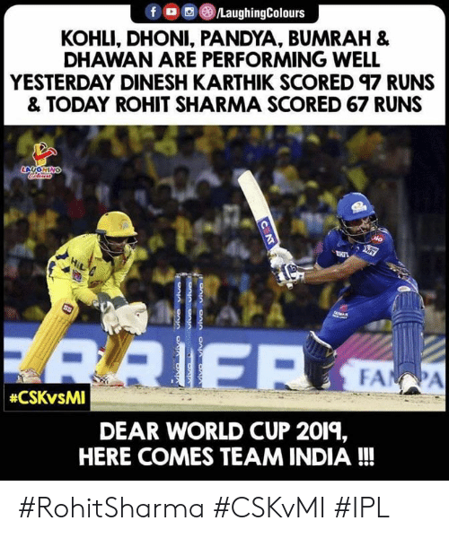 World Cup, India, and Today: KOHLI, DHONI, PANDYA, BUMRAH &  DHAWAN ARE PERFORMING WELL  YESTERDAY DINESH KARTHIK SCORED 97 RUNS  & TODAY ROHIT SHARMA SCORED 67 RUNS  DEAR WORLD CUP 2019,  HERE COMES TEAM INDIA!!! #RohitSharma #CSKvMI #IPL