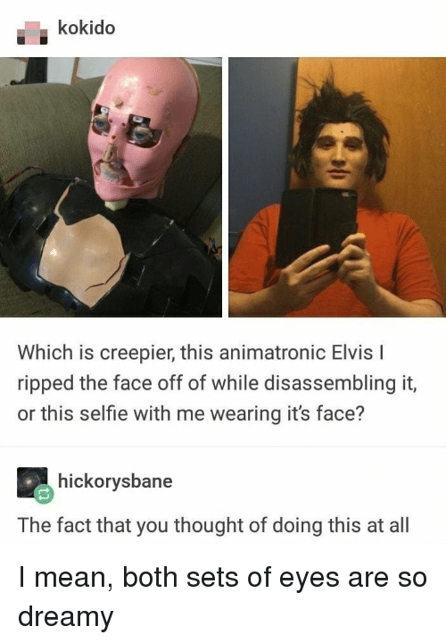 Selfie, Mean, and Thought: kokido  Which is creepier, this animatronic Elvis I  ripped the face off of while disassembling it,  or this selfie with me wearing it's face?  hickorysbane  The fact that you thought of doing this at all I mean, both sets of eyes are so dreamy