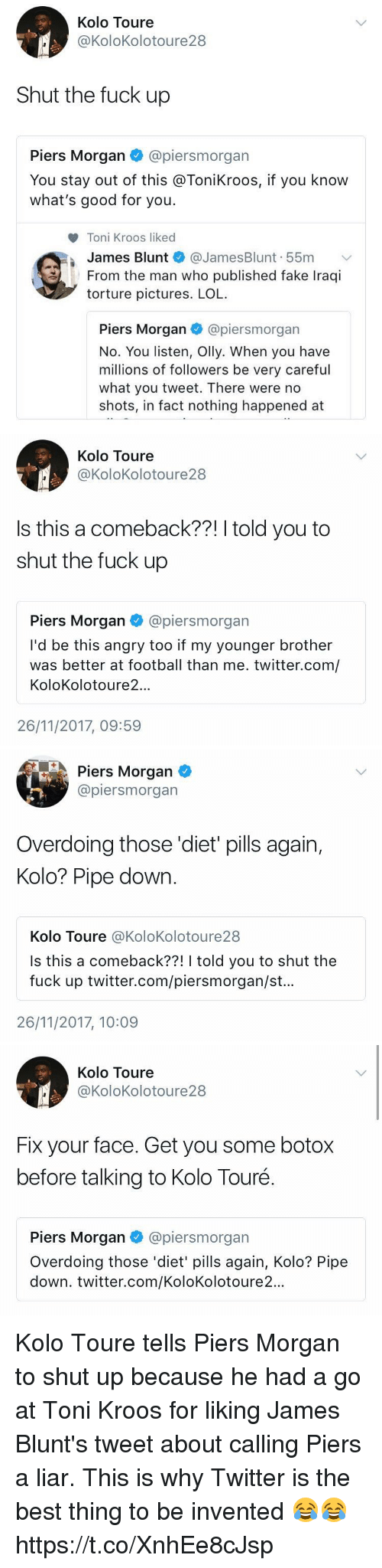 Blunts, Fake, and Football: Kolo Toure  @KoloKolotoure28  Shut the fuck up  Piers Morgan @piersmorgan  You stay out of this @ToniKroos, if you know  what's good for you.  Toni Kroos liked  James Blunt @JamesBlunt. 55m ﹀  From the man who published fake Iraqi  torture pictures. LOL  Piers Morgan·@pers m organ  No. You listen, Olly. When you have  millions of followers be very careful  what you tweet. There were no  shots, in fact nothing happened at   Kolo Toure  @KoloKolotoure 28  Is this a comeback??! I told you to  shut the fuck up  Piers Morgan @piersmorgan  I'd be this angry too if my younger brother  was better at football than me. twitter.com/  KoloKolotoure2..  26/11/2017, 09:59   Piers Morgan  @piersmorgan  Overdoing those 'diet pills again,  Kolo? Pipe down  Kolo Toure @KoloKolotoure28  Is this a comeback??! I told you to shut the  fuck up twitter.com/piersmorgan/st..  26/11/2017, 10:09   Kolo Toure  @KoloKolotoure28  Fix your face. Get you some botox  before talking to Kolo Touré.  Piers Morgan@piersmorgan  Overdoing those 'diet' pills again, Kolo? Pipe  down. twitter.com/KoloKolotoure2... Kolo Toure tells Piers Morgan to shut up because he had a go at Toni Kroos for liking James Blunt's tweet about calling Piers a liar. This is why Twitter is the best thing to be invented 😂😂 https://t.co/XnhEe8cJsp