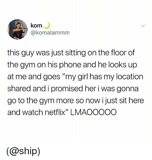 """Gym, Netflix, and Phone: kom  akomalammm  this guy was just sitting on the floor of  the gym on his phone and he looks up  at me and goes """"my girl has my location  shared and i promised her i was gonna  go to the gym more so now i just sit here  and watch netflix"""" LMAOOOOO (@ship)"""