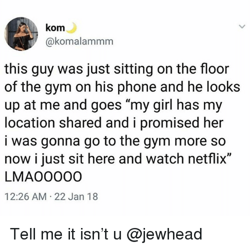 """Funny, Gym, and Netflix: kom  @komalammm  this guy was just sitting on the floor  of the gym on his phone and he looks  up at me and goes """"my girl has my  location shared and i promised her  i was gonna go to the gym more so  now i just sit here and watch netflix""""  LMAOO000  12:26 AM 22 Jan 18 Tell me it isn't u @jewhead"""