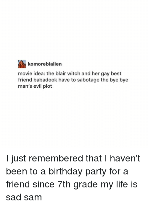 Best Friend, Birthday, and Life: komorebialien  movie idea: the blair witch and her gay best  friend babadook have to sabotage the bye bye  man's evil plot I just remembered that I haven't been to a birthday party for a friend since 7th grade my life is sad ≪sam≫