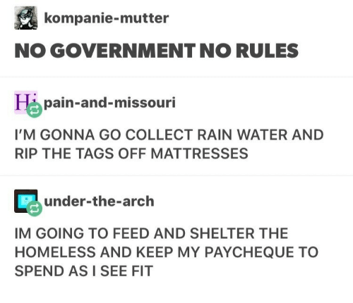 Homeless, Missouri, and Rain: kompanie-mutter  NO GOVERNMENTNO RULES  pain-and-missouri  I'M GONNA GO COLLECT RAIN WATER AND  RIP THE TAGS OFF MATTRESSES  under-the-arch  IM GOING TO FEED AND SHELTER THE  HOMELESS AND KEEP MY PAYCHEQUE TO  SPEND AS I SEE FIT