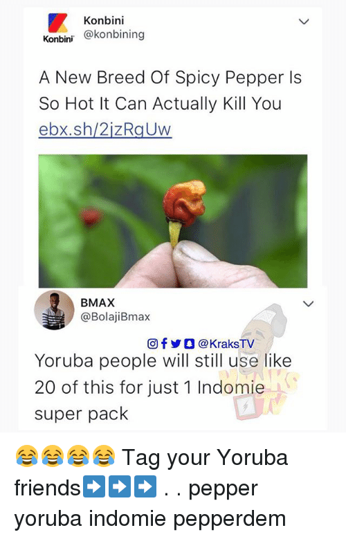 Friends, Memes, and Spicy: Konbini  Konbini okonbining  A New Breed Of Spicy Pepper ls  So Hot It Can Actually Kill You  ebx.sh/2izRaUw  BMAX  @BolajiBmax  回f步0 @KraksTV  Yoruba people will still use like  20 of this for just 1 Indomie  super pack 😂😂😂😂 Tag your Yoruba friends➡️➡️➡️ . . pepper yoruba indomie pepperdem