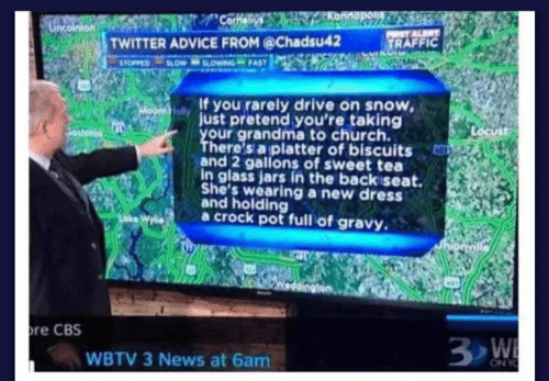 Advice, Church, and Grandma: Konnapos  Cornelius  LGncointon  PST ALERT  TRAFFIC  TWITTER ADVICE FROM @Chadsu42  4OW OWwING FAST  STOPPED  If you rarely drive on snow,  Mo folyjust pretend you're taking  your grandma to church.  There's a platter of biscuits  and 2 gallons of sweet tea  in glass jars in the back seat.  She's wearing a new dress  and holding  a crock pot full of gravy  hionville  re CBS  3 W  WBTV 3 News at 6am  ON YO