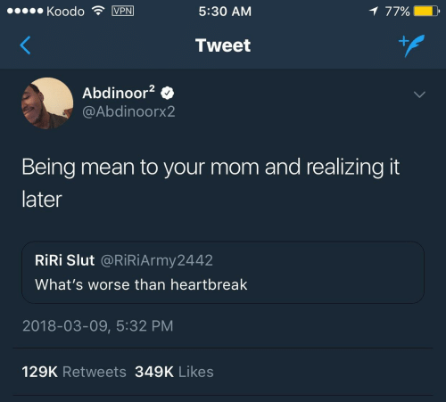 Mean, Mom, and Tweet: KoodoVPN  5:30 AM  7790 D  Tweet  Abdinoor2  @Abdinoorx2  Being mean to your mom and realizing it  later  RİRİ Slut @RiRiArmy2442  What's worse than heartbreak  2018-03-09, 5:32 PM  129K Retweets 349K Likes