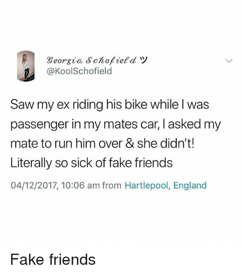 England, Fake, and Friends: @KoolSchofield  Saw my ex riding his bike while l was  passenger in my mates car, I asked my  mate to run him over & she didn't!  Literally so sick of fake friends  04/12/2017, 10:06 am from Hartlepool, England Fake friends