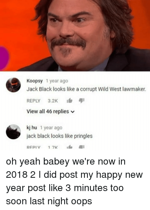 Memes, New Year's, and Pringles: Koopsy 1 year ago  Jack Black looks like a corrupt Wild West lawmaker.  REPLY 3.2K  View all 46 replies  kj hu 1 year ago  jack black looks like pringles oh yeah babey we're now in 2018 2 I did post my happy new year post like 3 minutes too soon last night oops