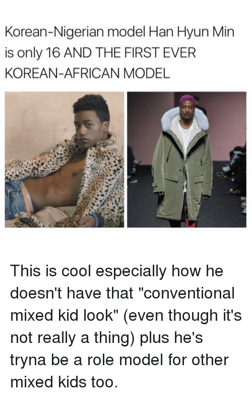 "Memes, Korean, and Role Models: Korean-Nigerian model Han Hyun Min  is only 16 AND THE FIRST EVER  KOREAN-AFRICAN MODEL This is cool especially how he doesn't have that ""conventional mixed kid look"" (even though it's not really a thing) plus he's tryna be a role model for other mixed kids too."