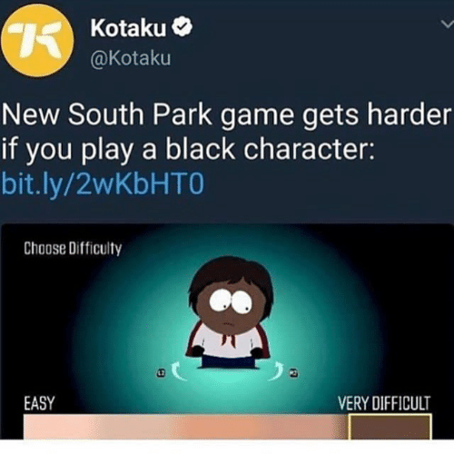 Memes, South Park, and Black: Kotaku  @Kotaku  New South Park game gets harder  if you play a black character:  bit.ly/2wKbHTO  Choose Difficulty  L2  EASY  VERY DIFFICULT