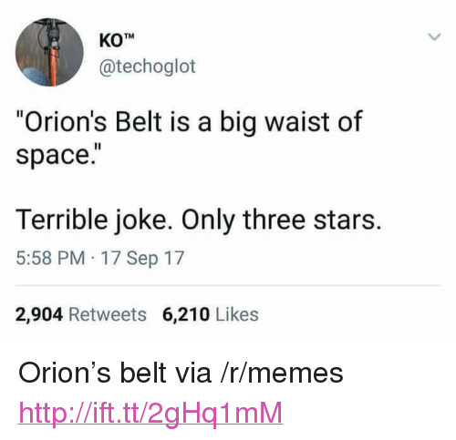 """Memes, Http, and Space: KOTM  @techoglot  """"Orion's Belt is a big waist of  space.  Terrible joke. Only three stars.  5:58 PM 17 Sep 17  2,904 Retweets 6,210 Likes <p>Orion's belt via /r/memes <a href=""""http://ift.tt/2gHq1mM"""">http://ift.tt/2gHq1mM</a></p>"""
