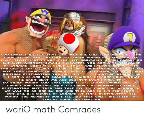 Super Mario, True, and Wario: KOU KNOW THEY SAY  THAT ALL, MEN ARE CREATED EQU A L BUT OU  LOOK AT ME AND YOU LOOK AT SUPER MARO ANDXO  N SEE  THAT STATEMENT S NOT TRUE. SEE, NORMALLX F K  O GOTONE ON  ONE WITH ANOTHER SMAS H CHARAGTER YO GOT So/ So  OF WINNING. B T IM A GENETIC FREAK AND IM NOT NORA、AL-SO  YO GOT A 25% AT BEST AT BEAT ME, THEN YOU ADD LUNG A TO THE  MLX YOUR CHANCES OF WINNING DRASTIC GO DWN. SEE THE 3 WAK  N FARAL DESTNATON YOU GOT A 33 3 CHANCE OF WVIANING BU  GOT A 66 AND 2/3 CHANCE OF WINNING BECAUSE LU.GI KNOWS  HE CANT BEAT ME AND HES NOT EVEN GONNA TRY  SO SUPER MARIO YOU TAKE YOUR 33 1/3 CHANCE MINUS MY 25  CHANCE AND YOU GOT AN 8 L/3 CHHANCE OF WLANING AT FNNAL  DESTA. TION. BUT THEN YOU TAKE MY 75% CHANCE OF WINNING IF  WE WAS TO GO ONE ON ONE AND THEN ADD 66 2 /3 PER CENTS !  GOT 141 2/3 CHANCE OF WANNING AT FINAL DESTNATION. SEE  MARIO THE NUMBERS DON T LIE, AND THEY SPELL DISASTER FOR  YOU AT FINAL DESTINATION wariO math Comrades