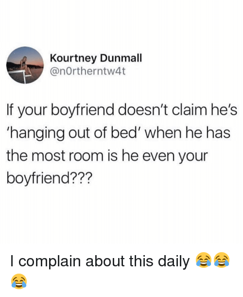 Memes, Boyfriend, and 🤖: Kourtney Dunmall  @nOrtherntw4t  If your boyfriend doesn't claim he's  hanging out of bed' when he has  the most room is he even your  boyfriend??? I complain about this daily 😂😂😂